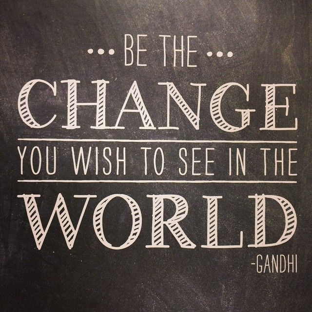 """""""Be the change you wish to see in the world."""" – Gandhi"""