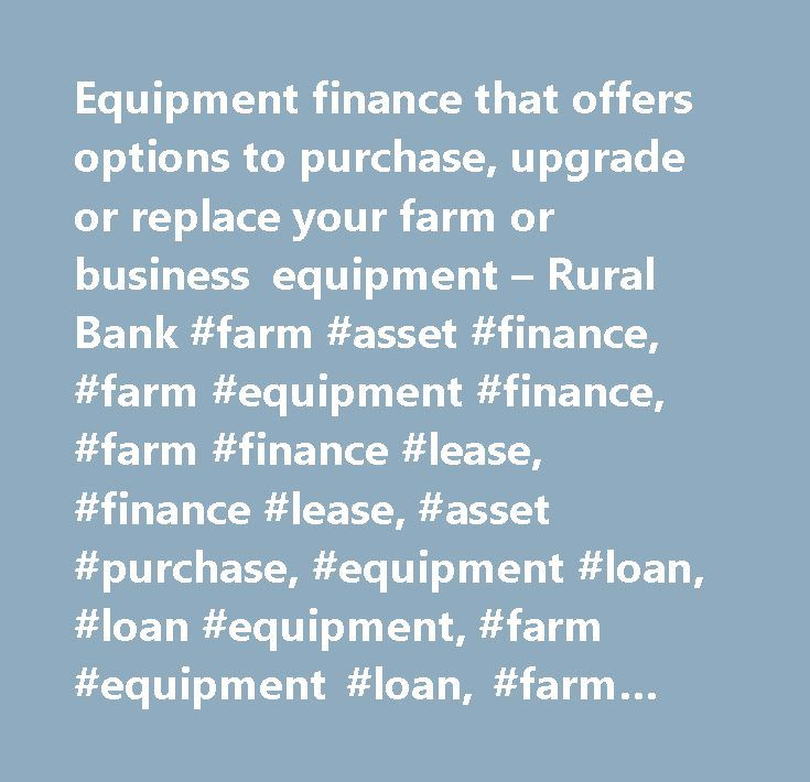 Equipment finance that offers options to purchase, upgrade or replace your farm or business equipment – Rural Bank #farm #asset #finance, #farm #equipment #finance, #farm #finance #lease, #finance #lease, #asset #purchase, #equipment #loan, #loan #equipment, #farm #equipment #loan, #farm #asset #purchase, #business #equipment #loan, #upgrade #business #equipment, #upgrade #farm #equipment…