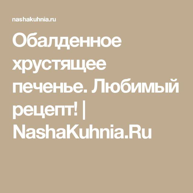 Обалденное хрустящее печенье. Любимый рецепт!   NashaKuhnia.Ru