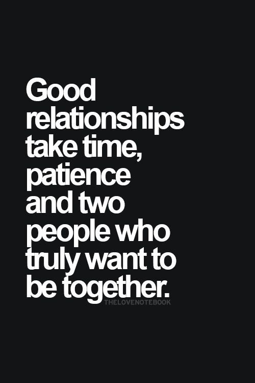 good relationships take time, patience and two people who truly want to be together.
