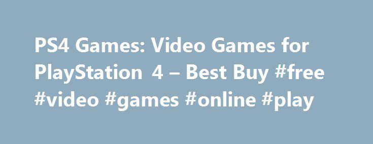 PS4 Games: Video Games for PlayStation 4 – Best Buy #free #video #games #online #play http://game.remmont.com/ps4-games-video-games-for-playstation-4-best-buy-free-video-games-online-play/  PS4 Games Current Deals Clearance (22) On Sale (11) Free Shipping Eligible (667) Package Deals (3) Genre Sports and Outdoors (64) Racing (39) Action and Adventure (296) Role Playing (85) Kids and Family (4) First Person Shooter (70) Fighting (38) Simulation (16) Music and Dance (23) sports (26) Puzzle (4)…