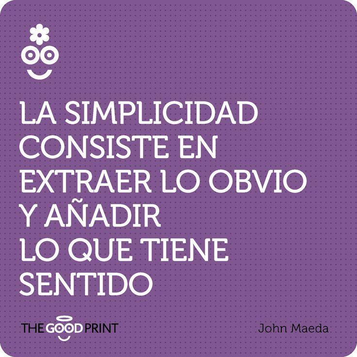 La simplicidad consiste en extraer lo obvio y añadir lo que tiene sentido. John Maeda