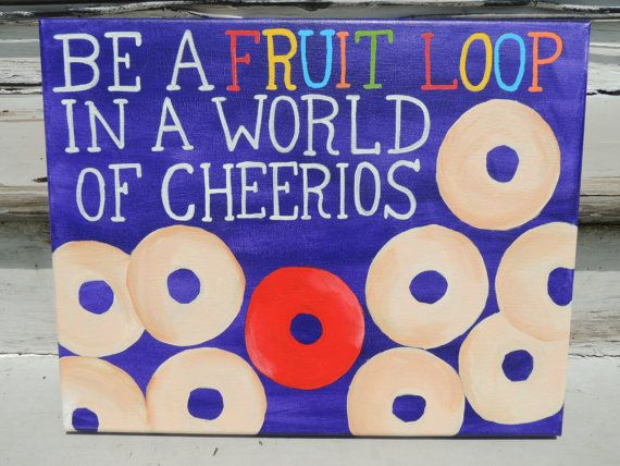 Be A Fruitloop In A World Full Of Cheerios Quote: Be A Fruit Loop In A World Of Cheerios