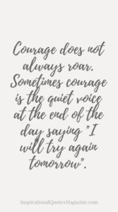 """Courage does not always roar. Sometimes courage is the quiet voice at the end of the day saying """"I will try again tomorrow"""". Inspirational Quote about Strength"""