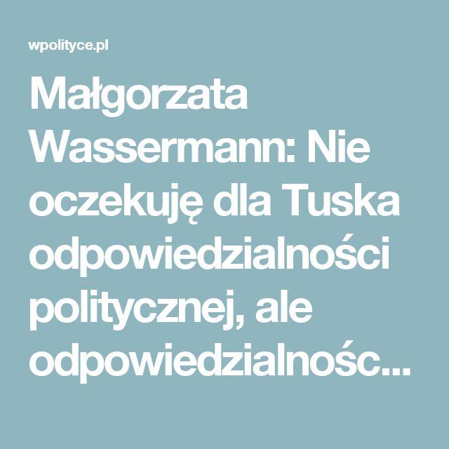 Małgorzata Wassermann: Nie oczekuję dla Tuska odpowiedzialności politycznej, ale odpowiedzialności karnej. NASZ WYWIAD