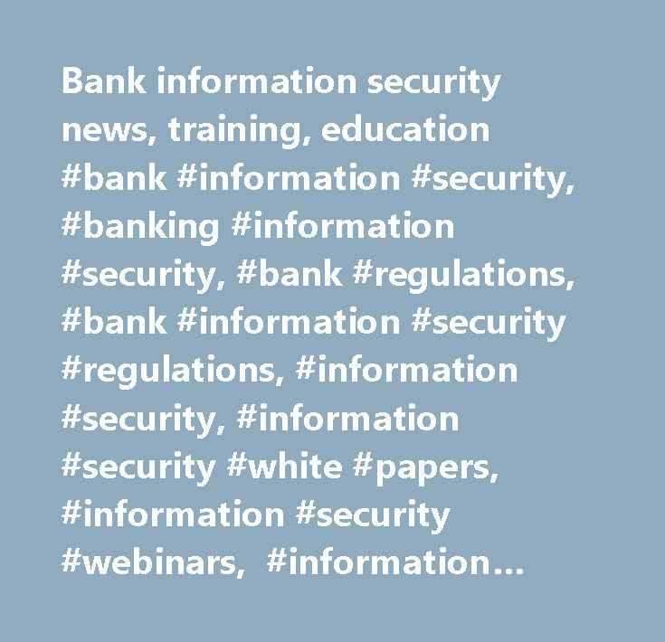 Bank information security news, training, education #bank #information #security, #banking #information #security, #bank #regulations, #bank #information #security #regulations, #information #security, #information #security #white #papers, #information #security #webinars, #information #security #articles, #information #security #news, #information #security #events, #fdic, #fincen, #gao, #authentication, #glba, #sarbanes #oxley #(sox), #identity #theft, #phishing, #risk #management…