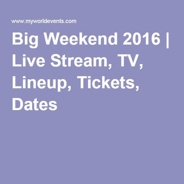 Big Weekend 2016   Live Stream, TV, Lineup, Tickets, Dates