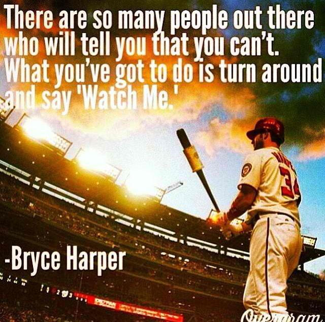 "There are so many people out there who will tell you that you can't. What you've gotta do is turn around and say, ""Watch me"". - Bryce Harper"