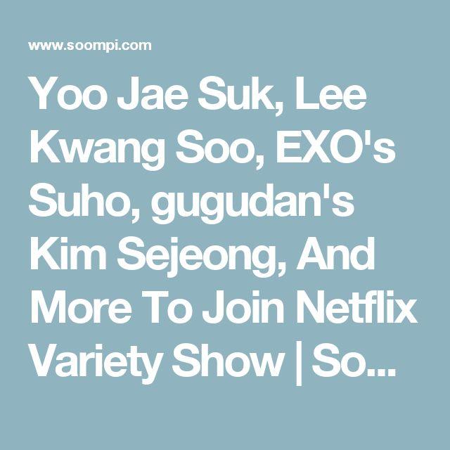 Yoo Jae Suk, Lee Kwang Soo, EXO's Suho, gugudan's Kim Sejeong, And More To Join Netflix Variety Show | Soompi