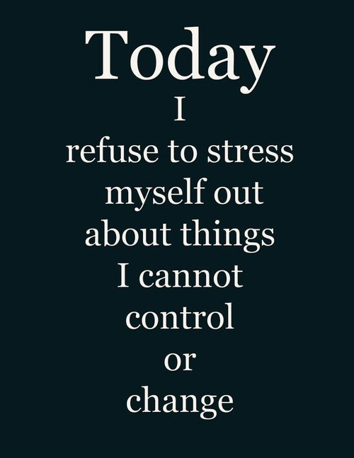 Today I refuse to stress myself out about things I cannot control or change.