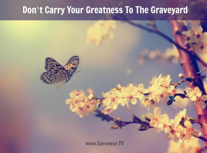 Don't Carry Your Greatness To The Graveyard #greatness #inspiration