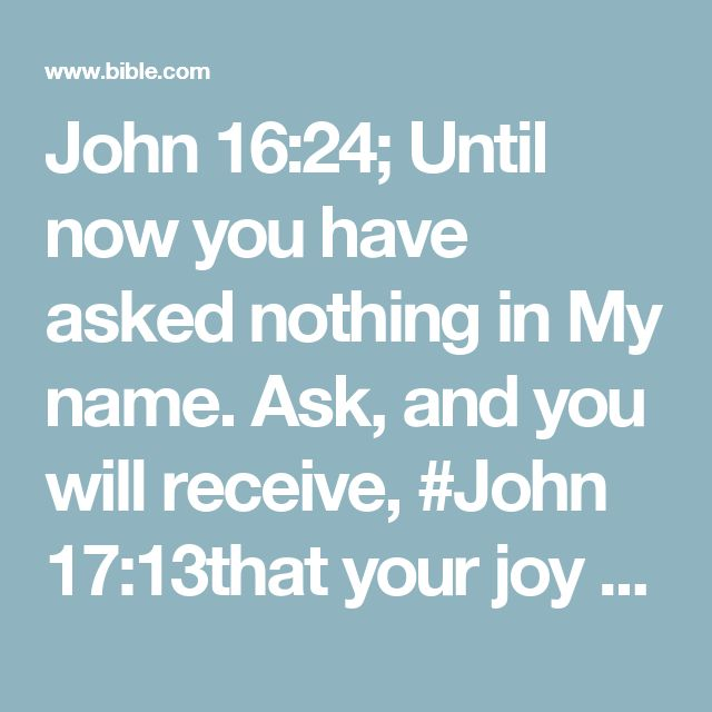 John 16:24; Until now you have asked nothing in My name. Ask, and you will receive, #John 17:13that your joy may be #John 15:11full.