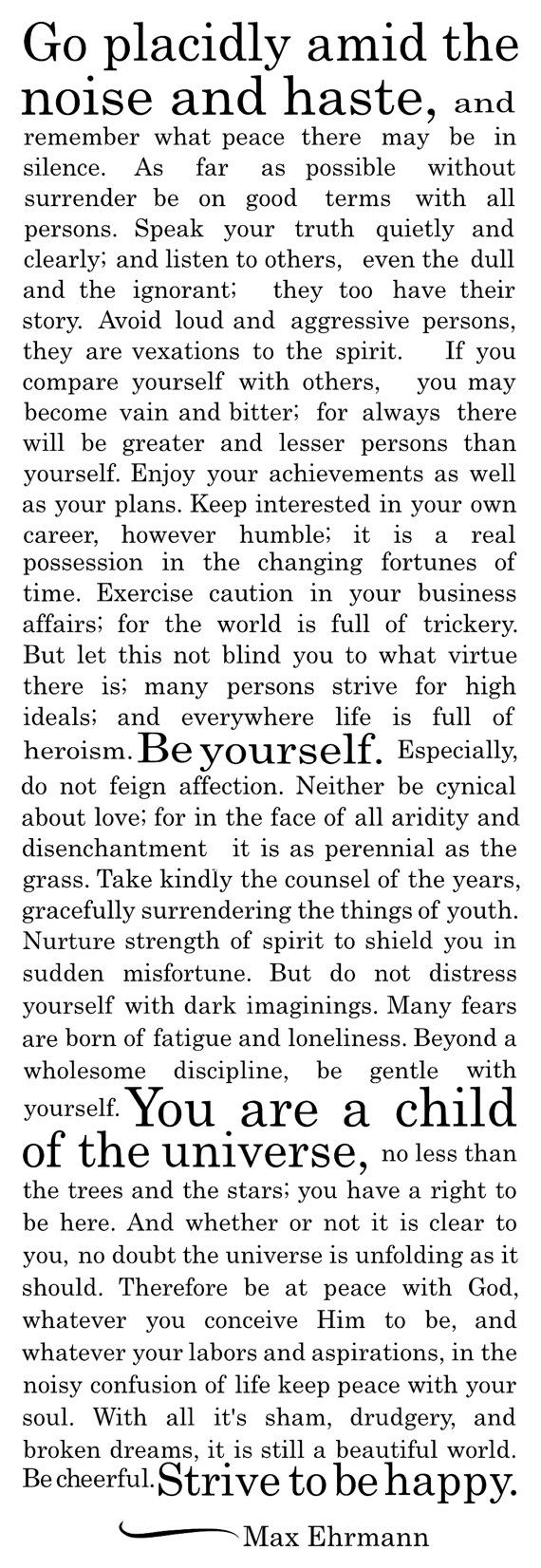 Desiderata by Max Ehrmann (September 26, 1872 - September 9, 1945) was an attorney and businessman from Terre Haute, Indiana. He worked in his family's meatpacking business and in the overalls manufacturing industry before leaving at age 40 to write. He penned Desiderata at age 54, and it did not achieve fame until after his death
