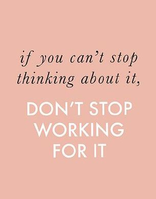 If you can't stop thinking about it, don't stop working for it.