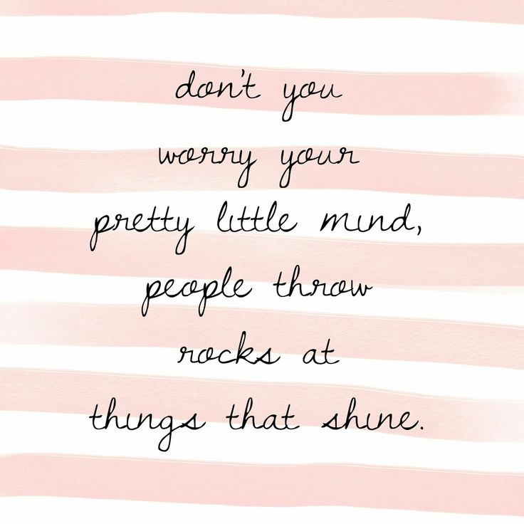 Don't you worry your pretty little mind, people throw rocks at things that shine.