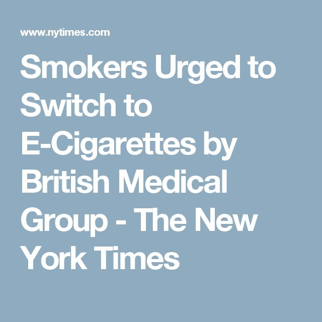 Smokers Urged to Switch to E-Cigarettes by British Medical Group - The New York Times