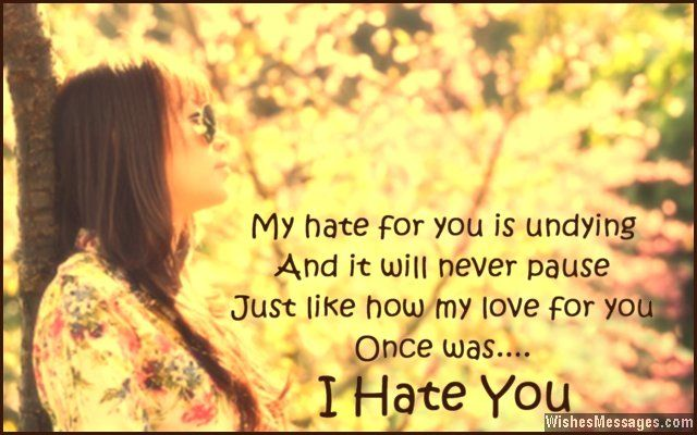 My hate for you is undying and it will never pause, just like how my love for you once was. I hate you. via WishesMessages.com