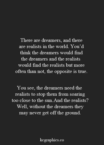 This is true. Although we both has aspects if both, it's more me thats the dreamer and my Boyfriend who's the realist. I dream and aspire and fantasise while he grounds and plans and rationalises. I boost him up and have the creative mind and he reassures me and sometimes acts like my P.A. I think it's good to have that balance :)