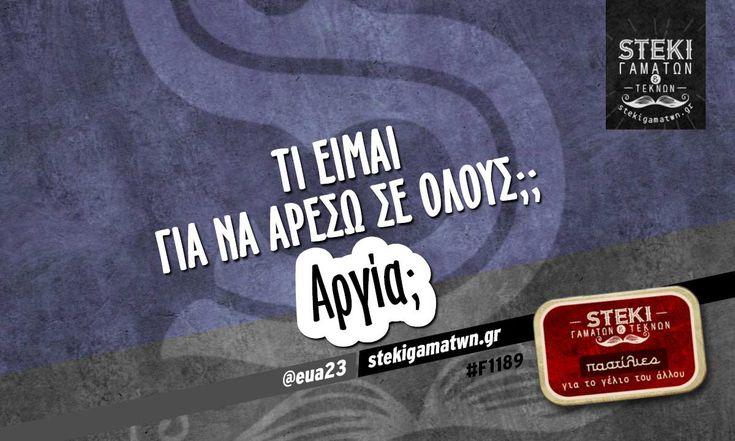 Τι είμαι για να αρέσω σε όλους;; @eua23 - http://stekigamatwn.gr/f1189/