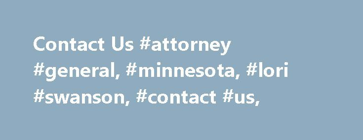 Contact Us #attorney #general, #minnesota, #lori #swanson, #contact #us, http://new-hampshire.remmont.com/contact-us-attorney-general-minnesota-lori-swanson-contact-us/  # Calls are answered Monday through Friday, between 8 a.m. and 5 p.m. Contact Us Contacting the Attorney General s Office by Telephone We welcome your calls! We are often able to answer questions on the phone, point you in the right direction, or talk through a problem to help determine if you should file a written complaint…