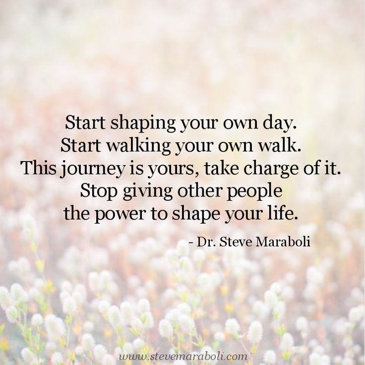 """Start shaping your own day. Start walking your own walk. This journey is yours, take charge of it. Stop giving other people the power to shape your life."" - Steve Maraboli"