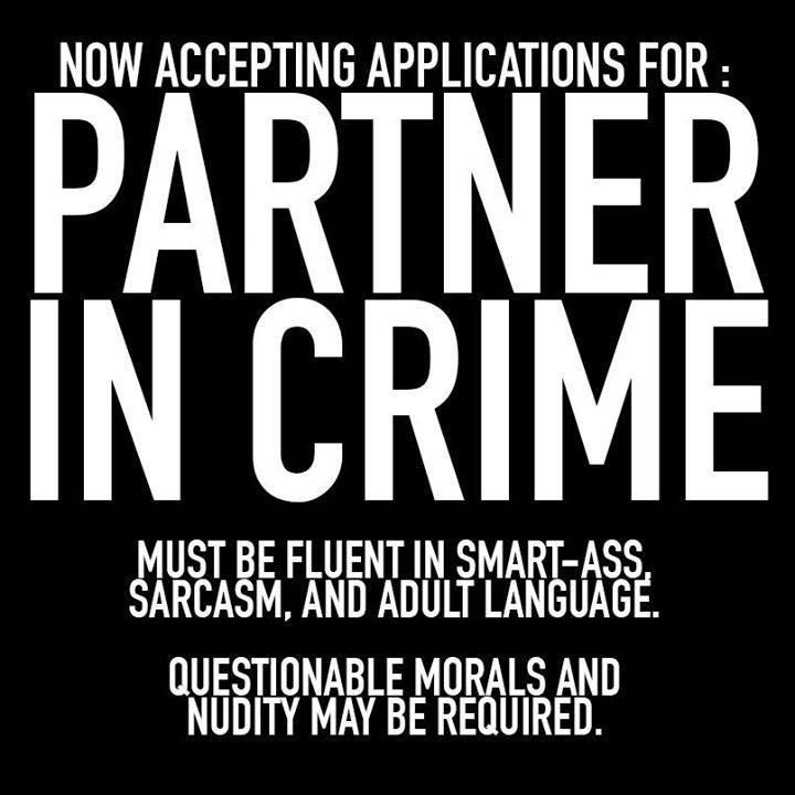Now accepting applications for: partner in crime. Must be fluent in smart-ass, sarcasm, and adult language. Questionable morals and nudity may be required.
