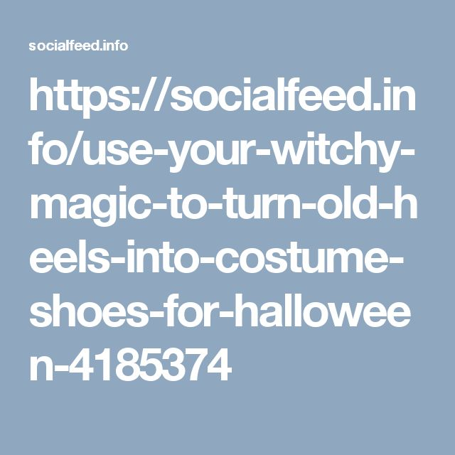 https://socialfeed.info/use-your-witchy-magic-to-turn-old-heels-into-costume-shoes-for-halloween-4185374