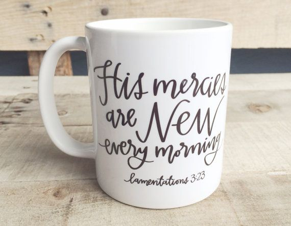 This verse is from Lamentations 3:23 and is a beautiful reminder of Gods unfailing, unending mercies as you start your morning. The lettering
