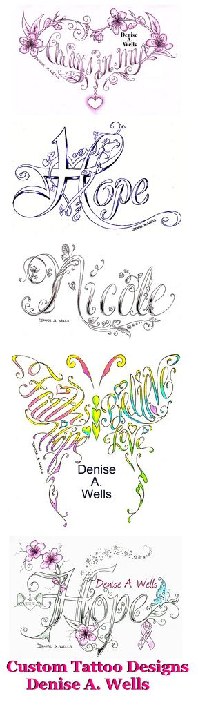 A variety of Custom Tattoo Designs by Denise A. Wells  I have been designing  lettering for over 20 years now. If you are interested in having me make you a custom tattoo design, you can contact me at deniseawells40@gmail.com or  denyceangel_40@yahoo.com to get a Price Quote. ♪♫•*¨*•.¸¸♥ ¸¸.•*¨*•♫♪♪♫•*¨*•.¸¸♥ ¸¸.•*¨*•♫♪ You can 'like' my Facebook page of tattoo designs here: www.facebook.com/pages/Denise-A-Wells-ArtworksCustom-Tatt...