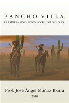 """""""Pancho Villa. La Primera Revolución Social Del Siglo XX"""", Prof. José Ángel Muñoz Ibarra.  La biografía de Pancho Villa sirve para resaltar el fenómeno social que representó esa Primera Gran revolución del siglo XX."""