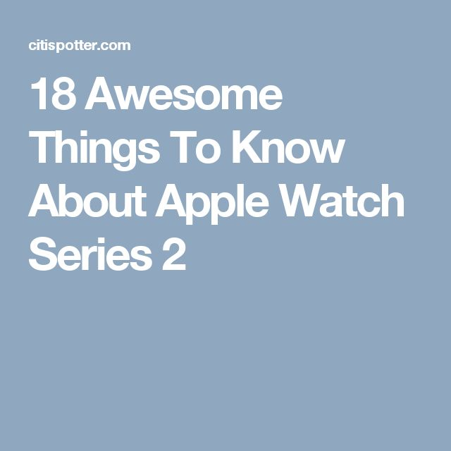 18 Awesome Things To Know About Apple Watch Series 2