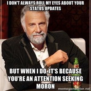 I don't always roll my eyes about your status updates, but when I do, it's because you're an attention seeking moron | I Dont Always