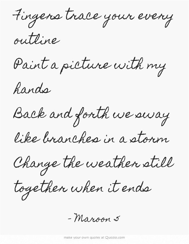 Fingers trace your every outline Paint a picture with my hands Back and forth we sway like branches in a storm Change the weather still together when it ends - Maroon 5 Sunday morning