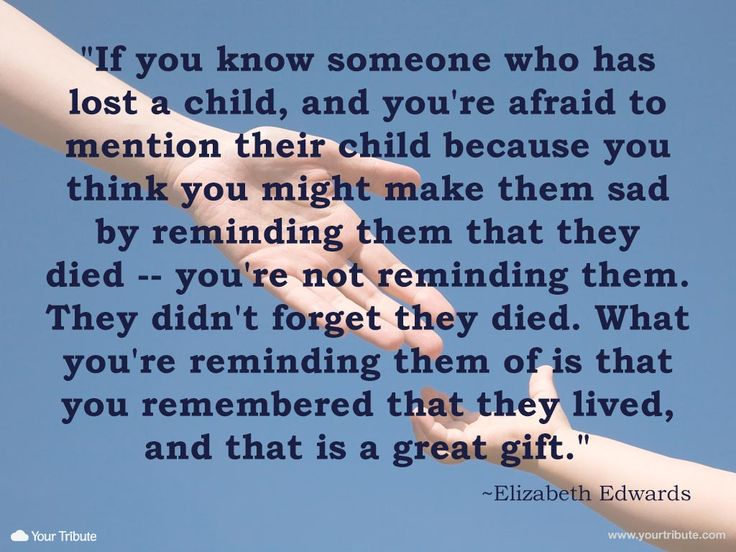 Quote   Elizabeth Edwards: If you know someone who has lost a child, and you're afraid to mention their child because you think you might make them sad by reminding them that they died — you're not reminding them. They didn't forget they died. What you're reminding them of is that you remembered that they lived, and that is a great gift. #lossofchild #quotes #grief