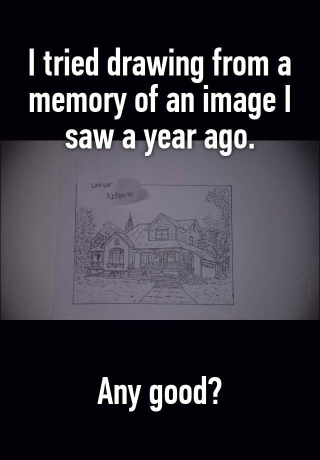 """I tried drawing from a memory of an image I saw a year ago.       Any good?"""