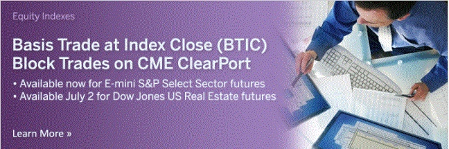June 29, 2012: Basis Trade at Index Close (BTIC) Block Trades on CME ClearPort        Available June 18 for E-mini S Select Sector Futures      Available July 2 for Dow Jones U.S. Real Estate Index Futures