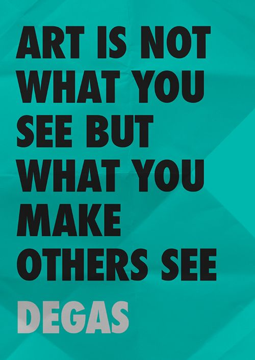 """Art is not what you see but what you make others see"" -- Degas"