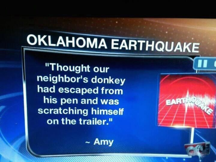 There hasn't been much media coverage of the recent earthquakes in Oklahoma, and this might explain why. We're not saying everyone in that state is backwards enough to mistake seismic activity for an itchy farm animal — just that we picture them that way. Because when your news station's best eyewitness account of a natural disaster sounds like the punchline of a Larry the Cable Guy joke, maybe a 5.9 earthquake isn't your biggest problem.