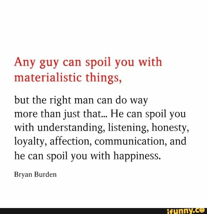 Any Guy Can Spoil You With Materialistic Things But The Right Man