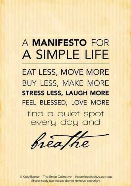 A manifesto for a simple life eat less, move more. Buy less, make more. Stress less, laugh more. Feel blessed, love more. Find a quiet spot every day and breathe.