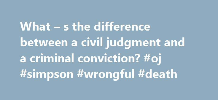What – s the difference between a civil judgment and a criminal conviction? #oj #simpson #wrongful #death http://broadband.nef2.com/what-s-the-difference-between-a-civil-judgment-and-a-criminal-conviction-oj-simpson-wrongful-death/  # What s the difference between a civil judgment and a criminal conviction? O.J. Simpson was NOT guilty of murdering Nicole Brown Simpson and Ronald Goldman as judged by criminal court jury. Yet a civil court jury held him legally responsible for their deaths…