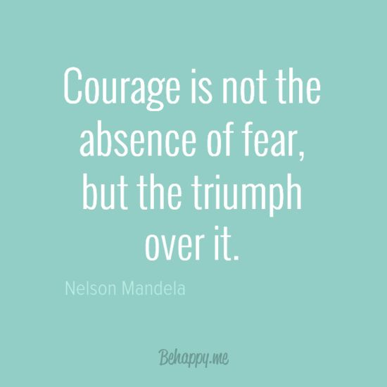 "Courage is not the absence of fear, but the triumph over it."" by Nelson Mandela"