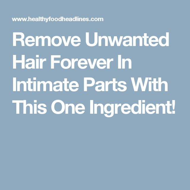 Remove Unwanted Hair Forever In Intimate Parts With This One Ingredient!