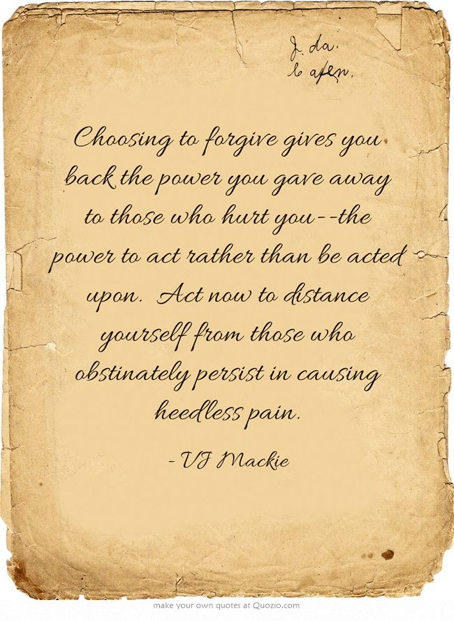 Choosing to forgive gives you back the power you gave away to those who hurt you--the power to act rather than be acted upon. Act now to distance yourself from those who obstinately persist in causing heedless pain.