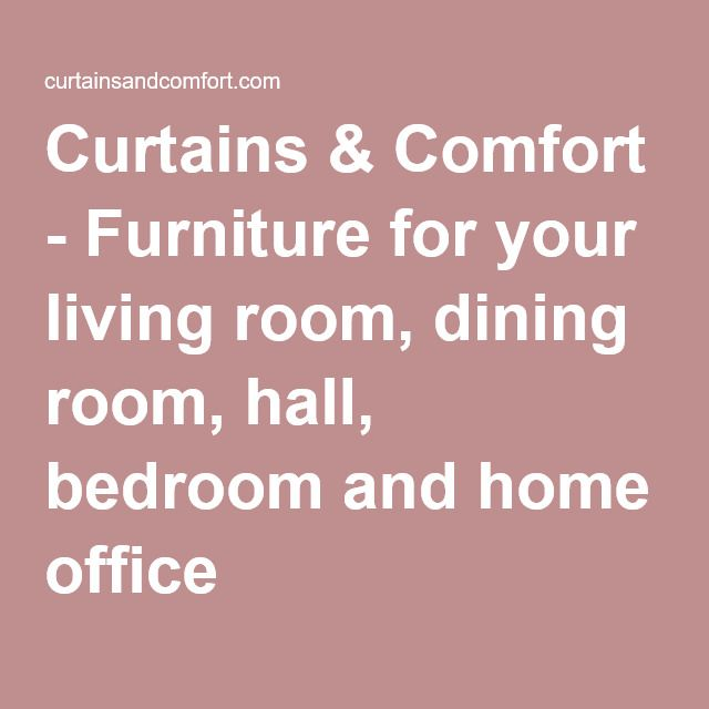 Curtains & Comfort - Furniture for your living room, dining room, hall, bedroom and home office