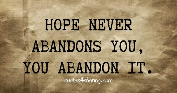 Hope never abandons you, you abandon it. quotes4sharing.com