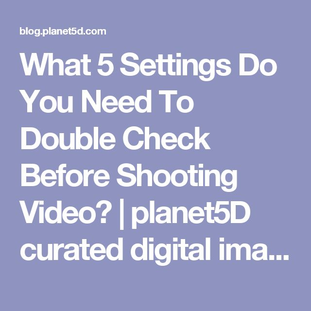 What 5 Settings Do You Need To Double Check Before Shooting Video? | planet5D curated digital image news
