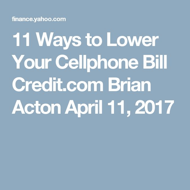 11 Ways to Lower Your Cellphone Bill    Credit.com	  Brian Acton  April 11, 2017