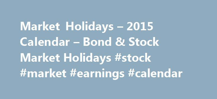 """Market Holidays – 2015 Calendar – Bond & Stock Market Holidays #stock #market #earnings #calendar http://earnings.remmont.com/market-holidays-2015-calendar-bond-stock-market-holidays-stock-market-earnings-calendar-2/  #stock market earnings calendar # Market Holidays 2015 The New York Stock Exchange (NYSE) together with the NASDAQ Stock Market are the two prominent U.S. stock exchanges that are widely considered to be """"the stock market."""" Both stock exchanges observe the same holiday…"""
