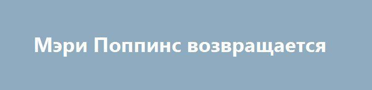 Мэри Поппинс возвращается http://hdrezka.biz/film/2675-meri-poppins-vozvraschaetsya.html